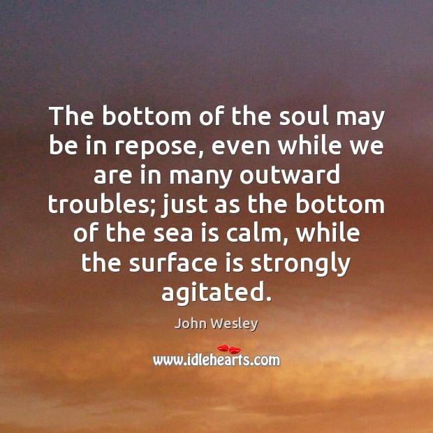 The bottom of the soul may be in repose, even while we John Wesley Picture Quote