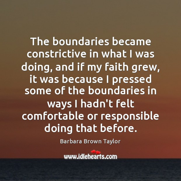 The boundaries became constrictive in what I was doing, and if my Barbara Brown Taylor Picture Quote
