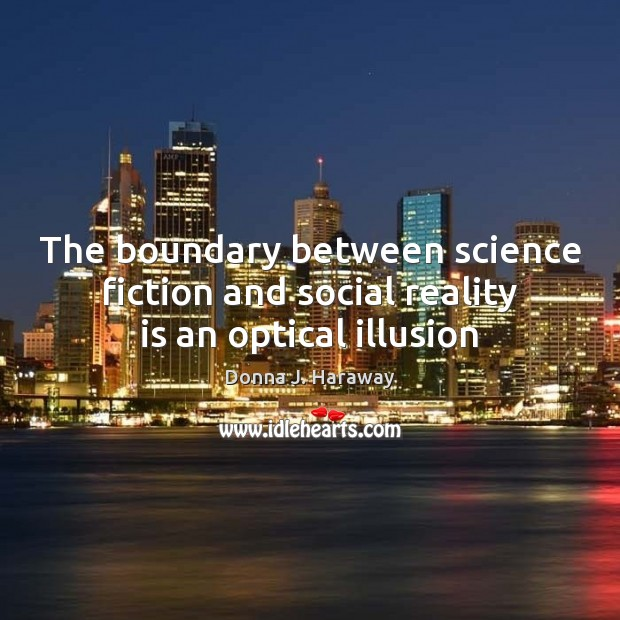 The boundary between science fiction and social reality is an optical illusion Donna J. Haraway Picture Quote