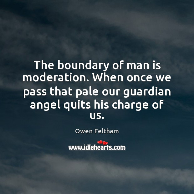 The boundary of man is moderation. When once we pass that pale Owen Feltham Picture Quote