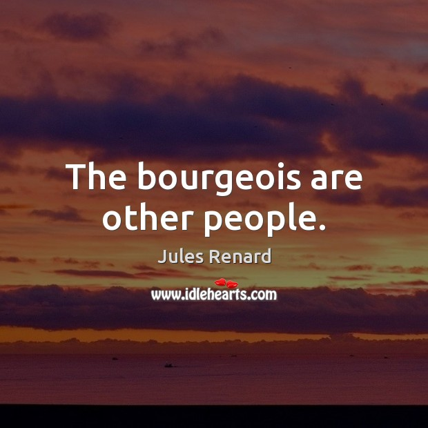 The bourgeois are other people. Jules Renard Picture Quote