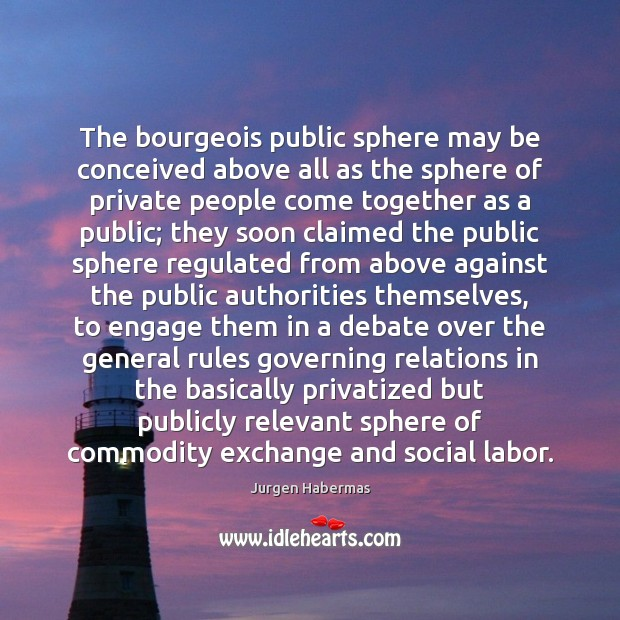 The bourgeois public sphere may be conceived above all as the sphere Jurgen Habermas Picture Quote