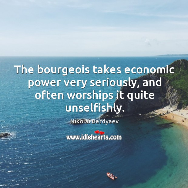The bourgeois takes economic power very seriously, and often worships it quite Image