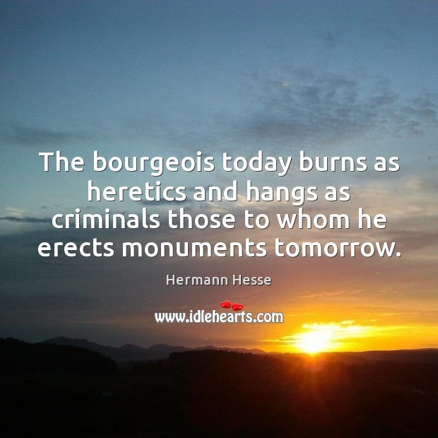The bourgeois today burns as heretics and hangs as criminals those to Image