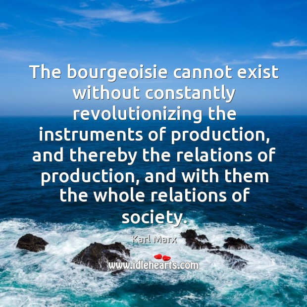 The bourgeoisie cannot exist without constantly revolutionizing the instruments of production, and Image