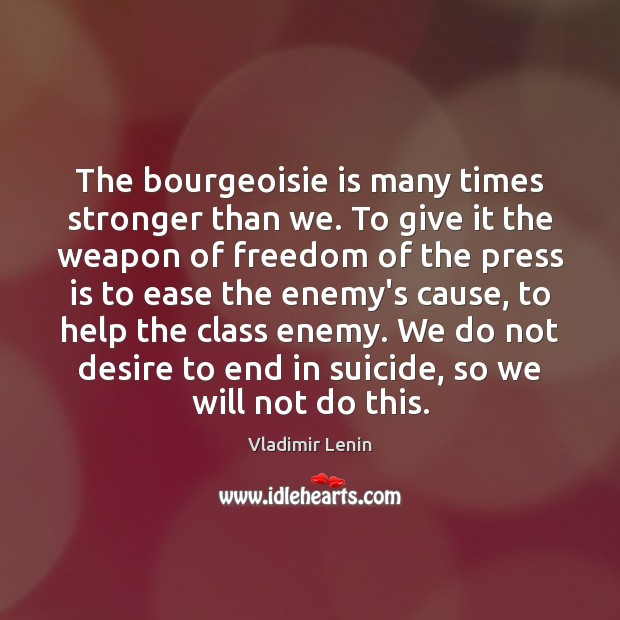 The bourgeoisie is many times stronger than we. To give it the Vladimir Lenin Picture Quote