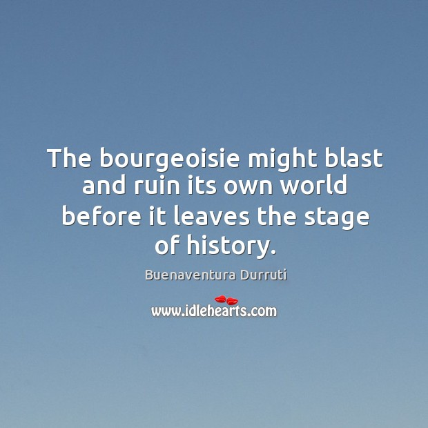 Image, The bourgeoisie might blast and ruin its own world before it leaves the stage of history.