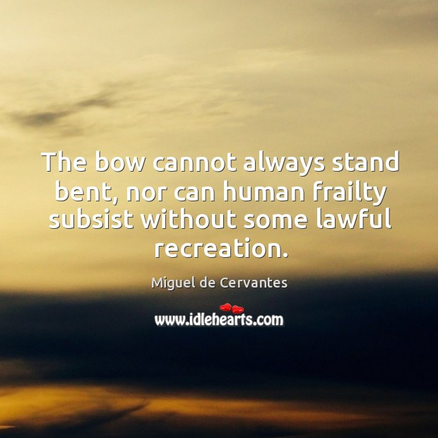 Image, The bow cannot always stand bent, nor can human frailty subsist without some lawful recreation.