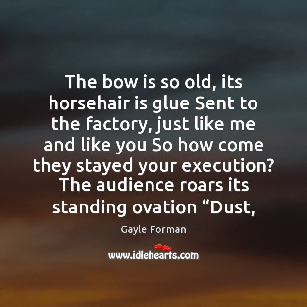 The bow is so old, its horsehair is glue Sent to the Gayle Forman Picture Quote