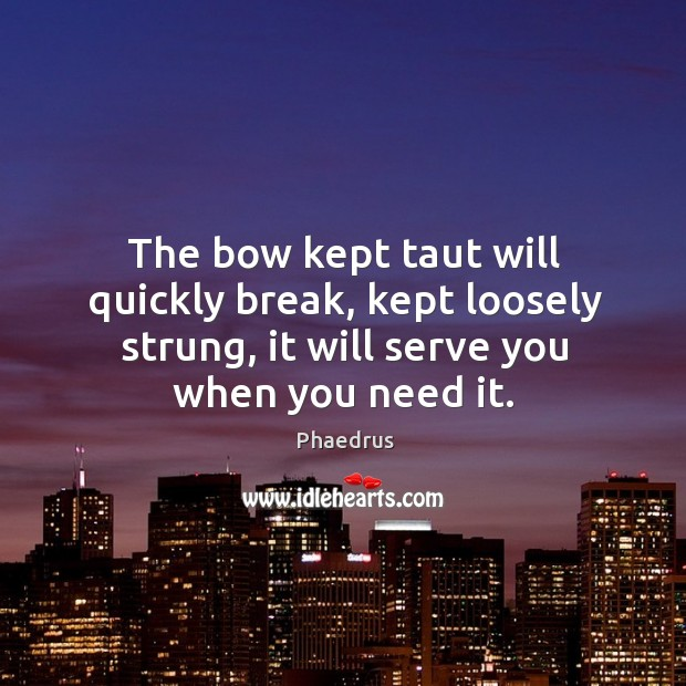 The bow kept taut will quickly break, kept loosely strung, it will serve you when you need it. Image