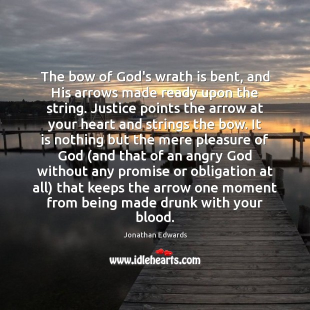 The bow of God's wrath is bent, and His arrows made ready Jonathan Edwards Picture Quote