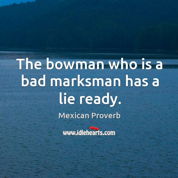 The bowman who is a bad marksman has a lie ready. Mexican Proverbs Image