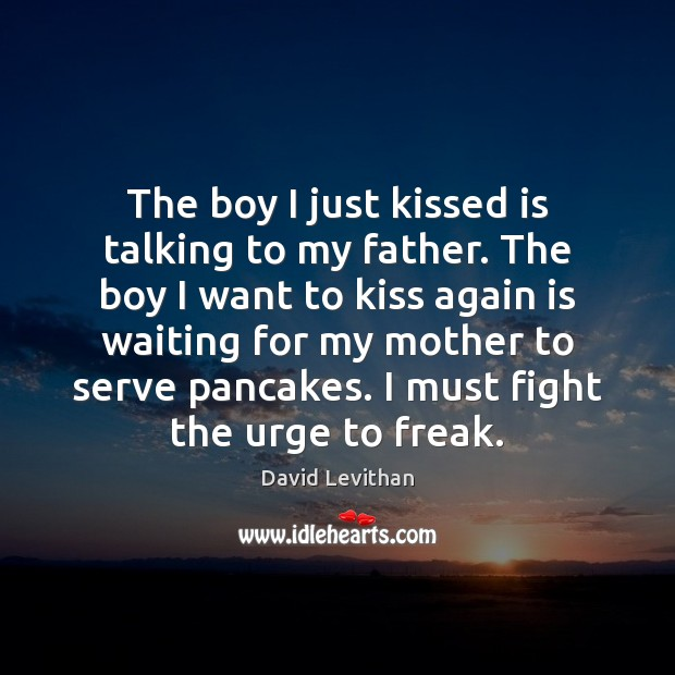The boy I just kissed is talking to my father. The boy David Levithan Picture Quote