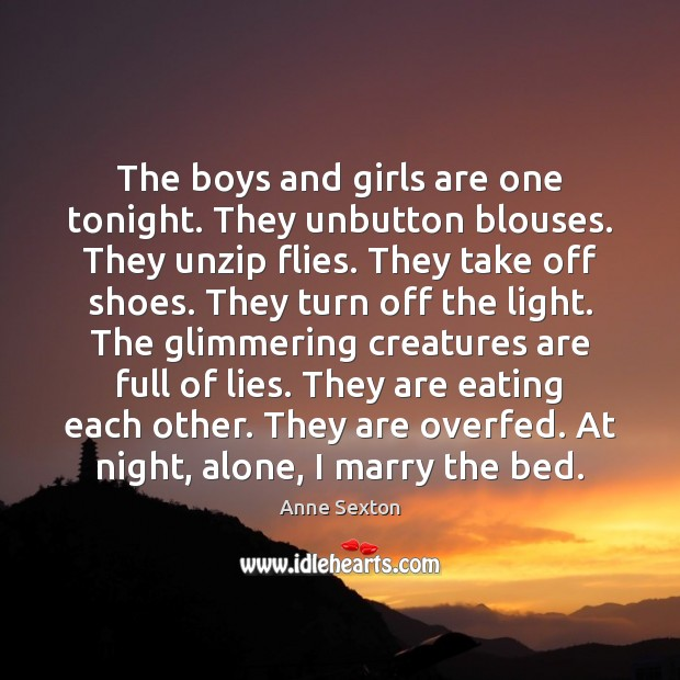 The boys and girls are one tonight. They unbutton blouses. They unzip Image