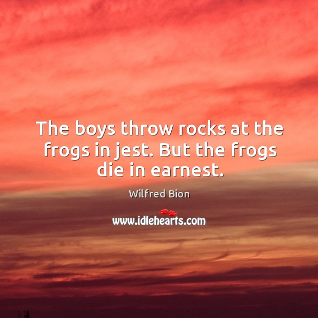 The boys throw rocks at the frogs in jest. But the frogs die in earnest. Image