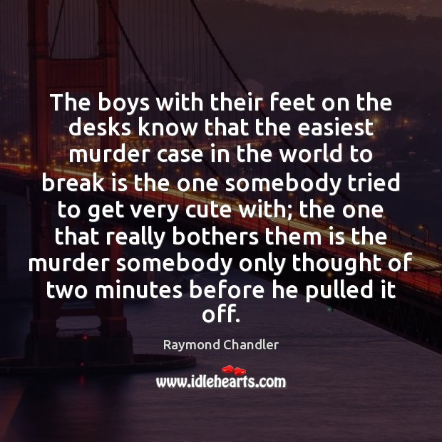 The boys with their feet on the desks know that the easiest Raymond Chandler Picture Quote