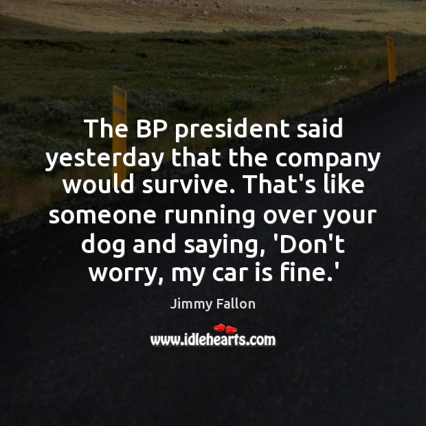 The BP president said yesterday that the company would survive. That's like Car Quotes Image