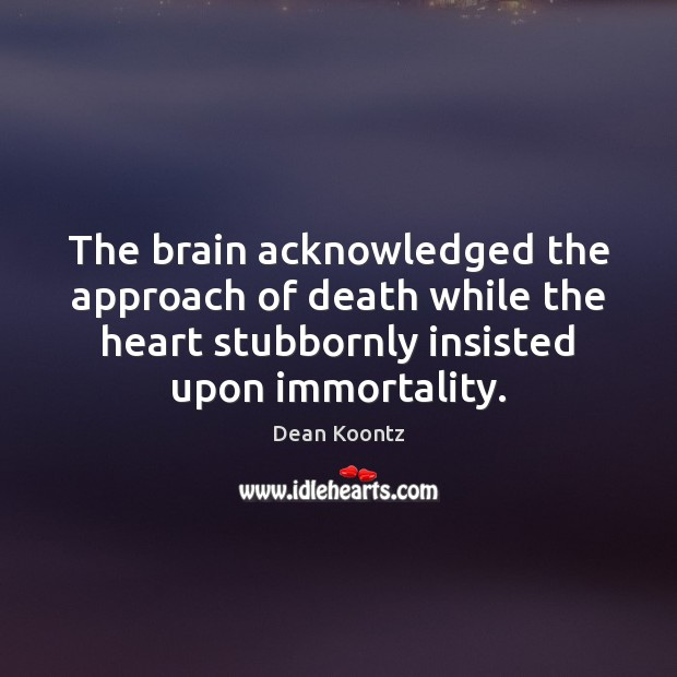 The brain acknowledged the approach of death while the heart stubbornly insisted Image
