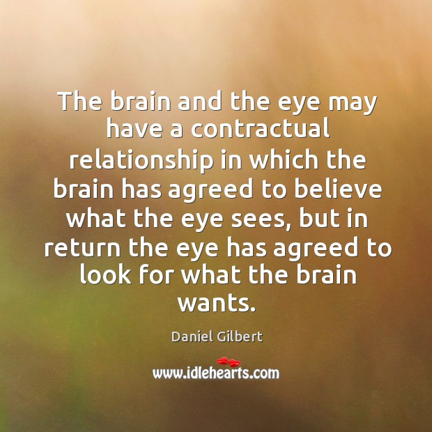 The brain and the eye may have a contractual relationship in which Daniel Gilbert Picture Quote