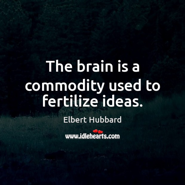 The brain is a commodity used to fertilize ideas. Image