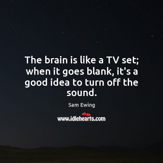 The brain is like a TV set; when it goes blank, it's a good idea to turn off the sound. Image