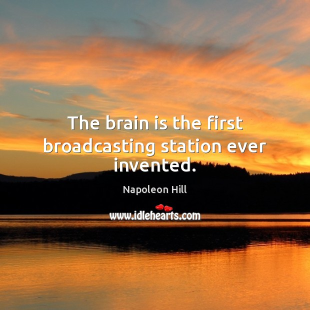 The brain is the first broadcasting station ever invented. Napoleon Hill Picture Quote