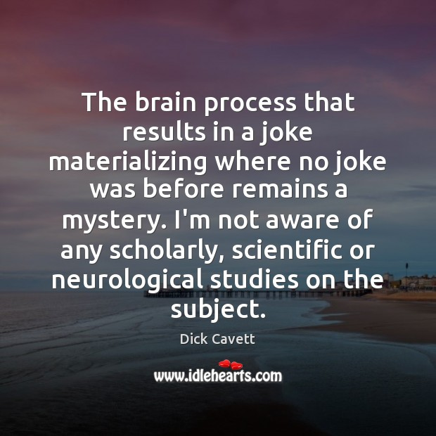 The brain process that results in a joke materializing where no joke Dick Cavett Picture Quote