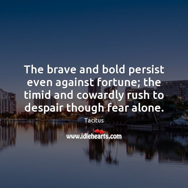 The brave and bold persist even against fortune; the timid and cowardly Tacitus Picture Quote