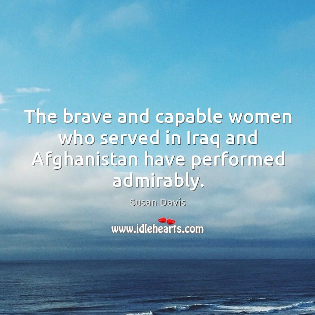 The brave and capable women who served in iraq and afghanistan have performed admirably. Image