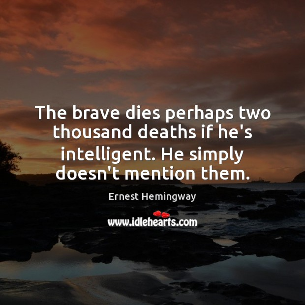 The brave dies perhaps two thousand deaths if he's intelligent. He simply Ernest Hemingway Picture Quote