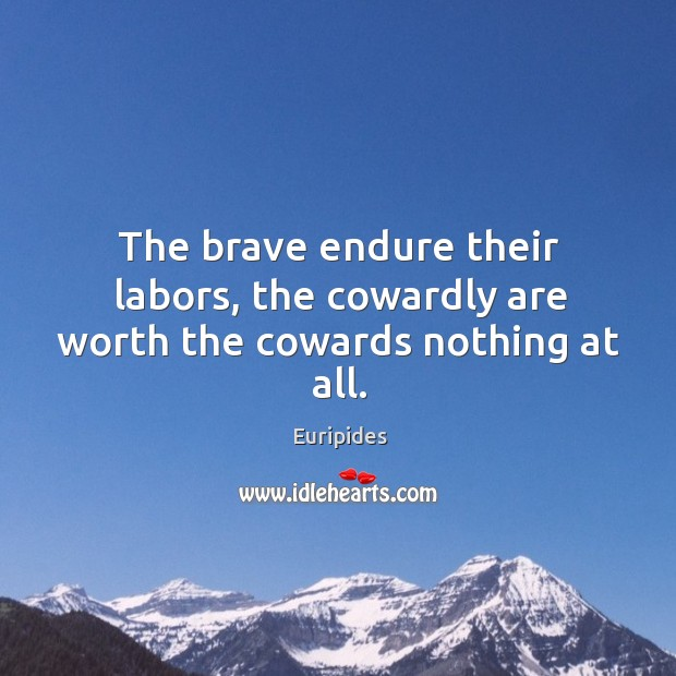 The brave endure their labors, the cowardly are worth the cowards nothing at all. Image