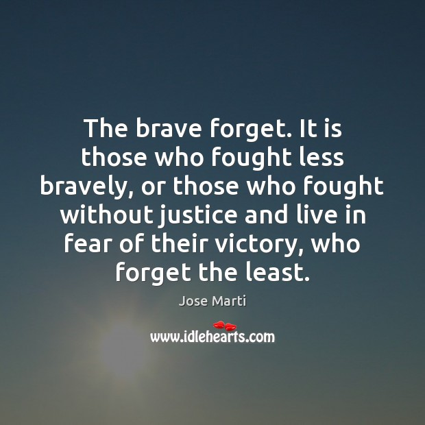 The brave forget. It is those who fought less bravely, or those Image