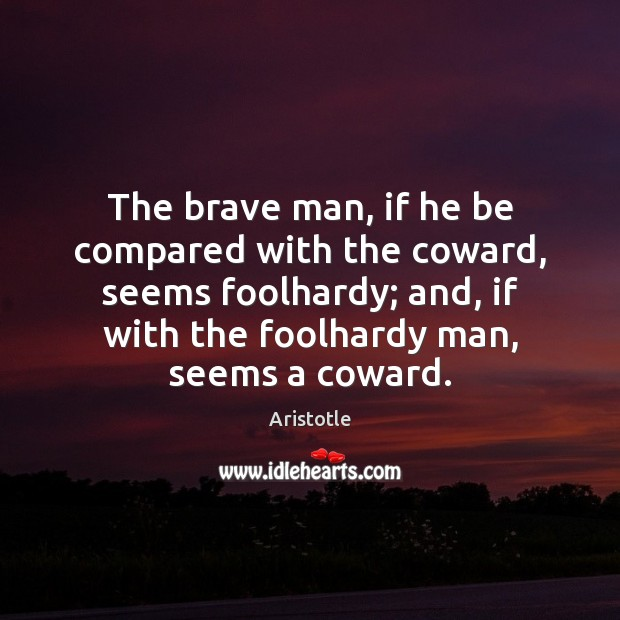 Image, The brave man, if he be compared with the coward, seems foolhardy;