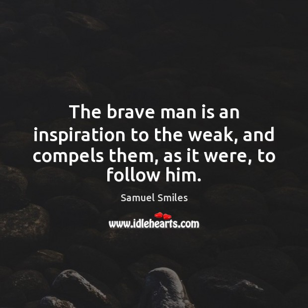 Image, The brave man is an inspiration to the weak, and compels them, as it were, to follow him.