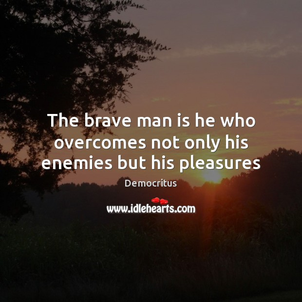 The brave man is he who overcomes not only his enemies but his pleasures Image