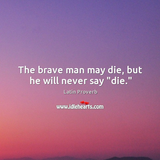"Image, The brave man may die, but he will never say ""die."""