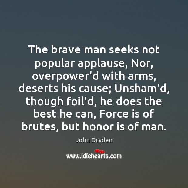 The brave man seeks not popular applause, Nor, overpower'd with arms, deserts John Dryden Picture Quote