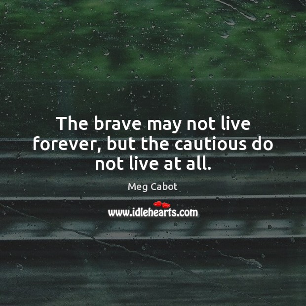 Image, The brave may not live forever, but the cautious do not live at all.