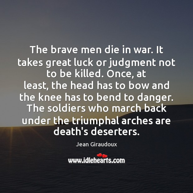 The brave men die in war. It takes great luck or judgment Jean Giraudoux Picture Quote