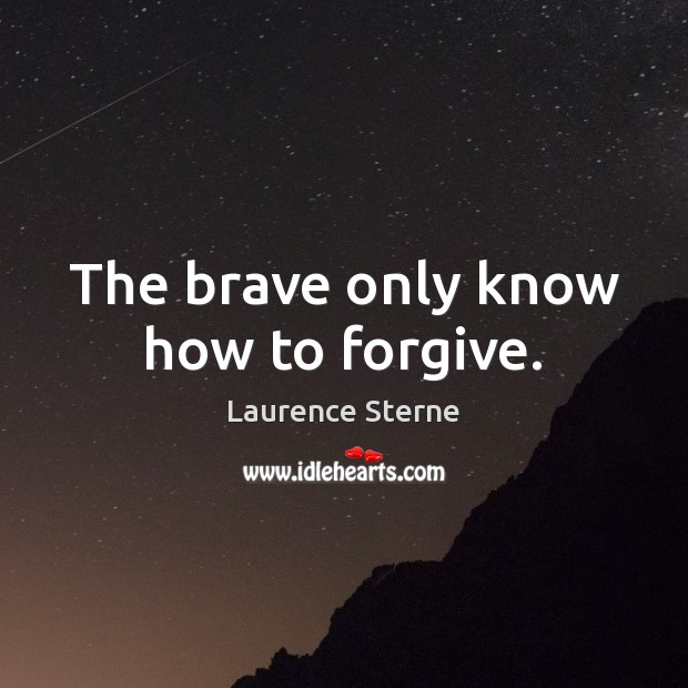 The brave only know how to forgive. Laurence Sterne Picture Quote