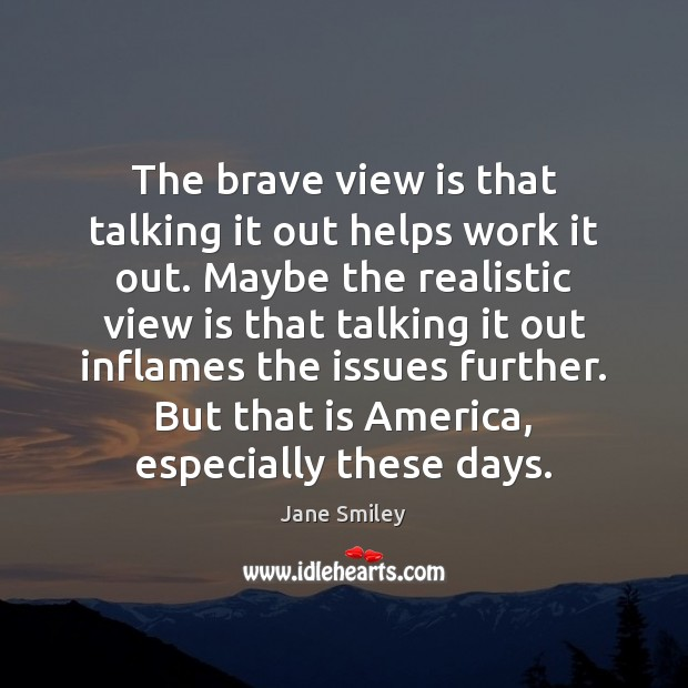 The brave view is that talking it out helps work it out. Jane Smiley Picture Quote