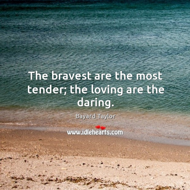 The bravest are the most tender; the loving are the daring. Image