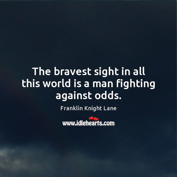 The bravest sight in all this world is a man fighting against odds. Image