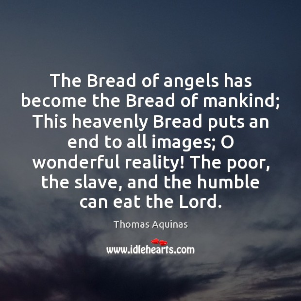 The Bread of angels has become the Bread of mankind; This heavenly Thomas Aquinas Picture Quote