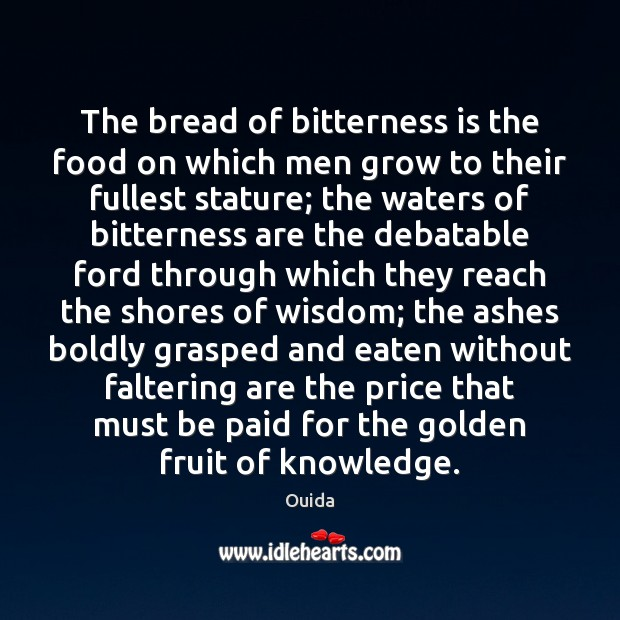 The bread of bitterness is the food on which men grow to Ouida Picture Quote
