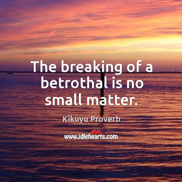 The breaking of a betrothal is no small matter. Kikuyu Proverbs Image