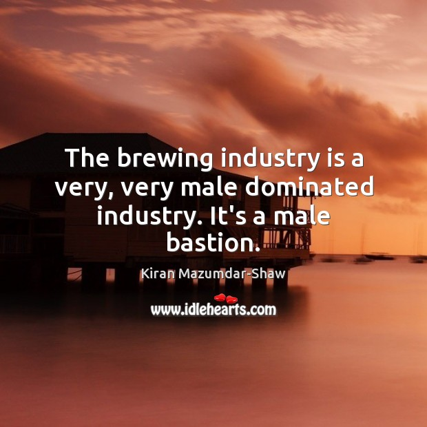 The brewing industry is a very, very male dominated industry. It's a male bastion. Kiran Mazumdar-Shaw Picture Quote
