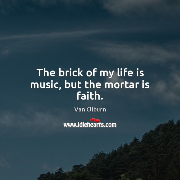 The brick of my life is music, but the mortar is faith. Image