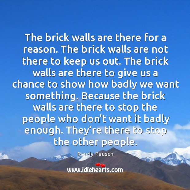 The brick walls are there for a reason. The brick walls are Randy Pausch Picture Quote