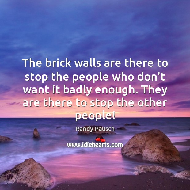 The brick walls are there to stop the people who don't want Randy Pausch Picture Quote